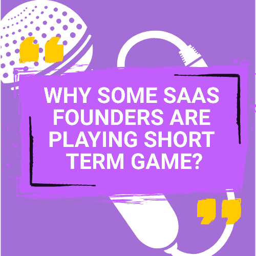 Why Some SaaS Founders Are Playing Short Term Game?